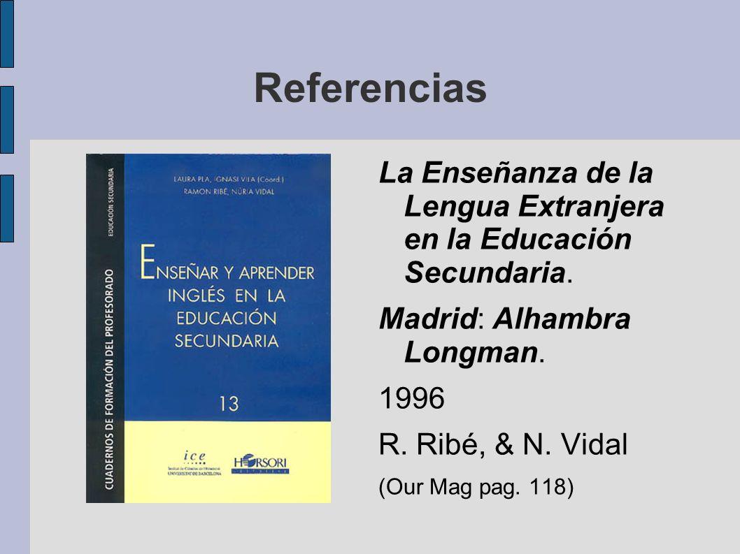 Referencias La Enseñanza de la Lengua Extranjera en la Educación Secundaria. Madrid: Alhambra Longman. 1996 R. Ribé, & N. Vidal (Our Mag pag. 118)