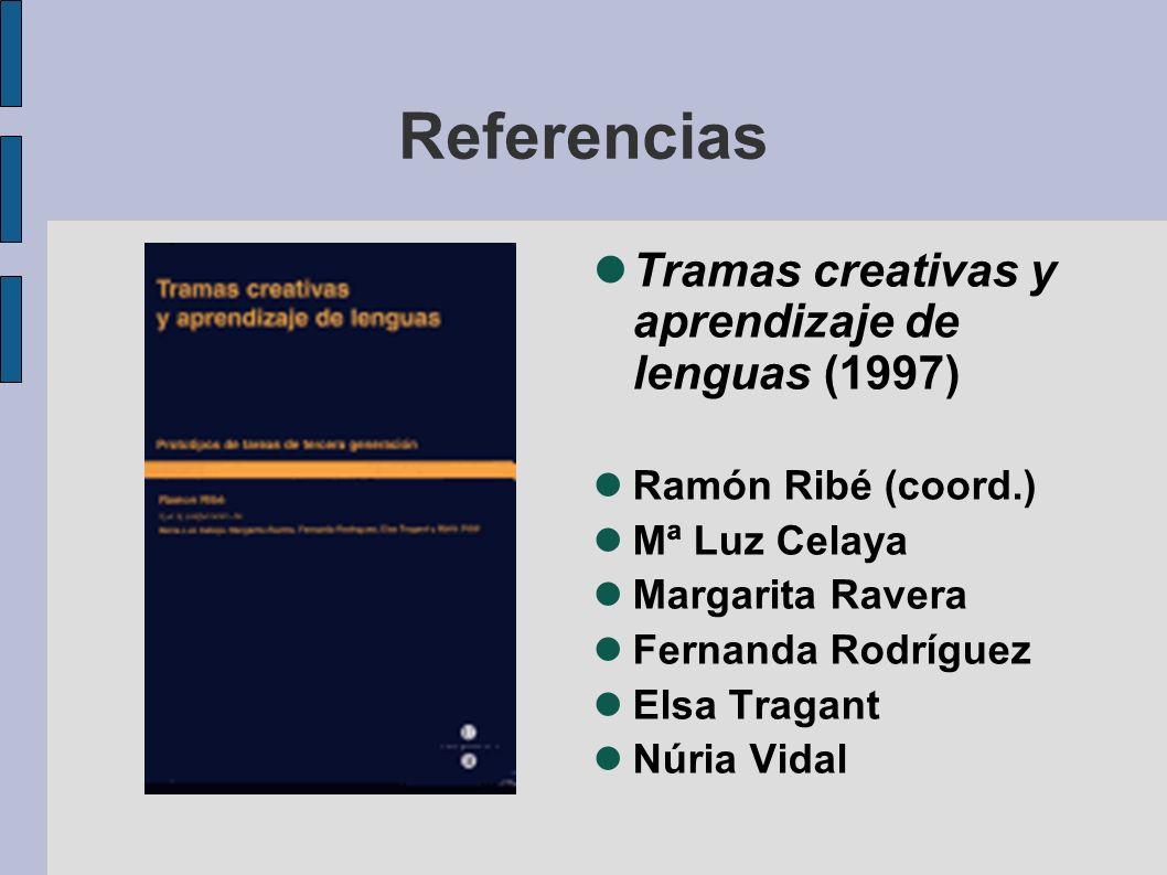 Referencias Tramas creativas y aprendizaje de lenguas (1997) Ramón Ribé (coord.) Mª Luz Celaya Margarita Ravera Fernanda Rodríguez Elsa Tragant Núria