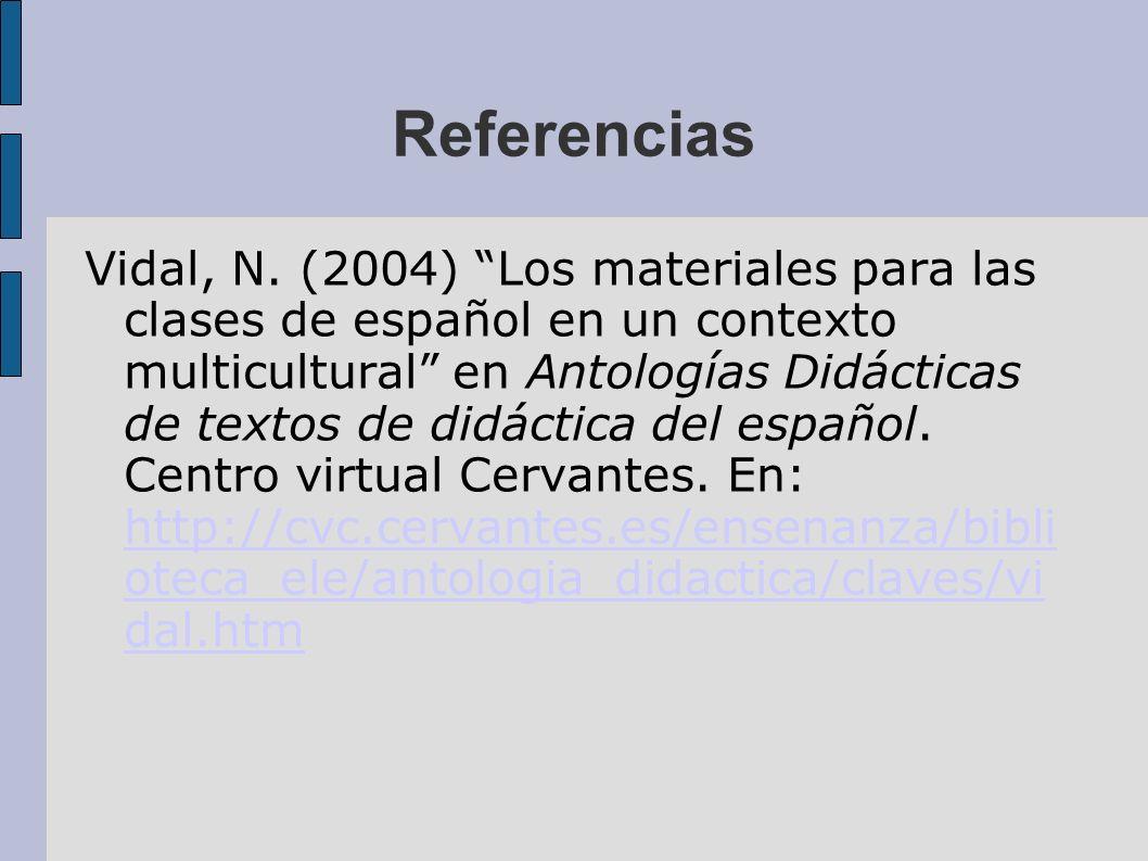 Referencias Vidal, N. (2004) Los materiales para las clases de español en un contexto multicultural en Antologías Didácticas de textos de didáctica de