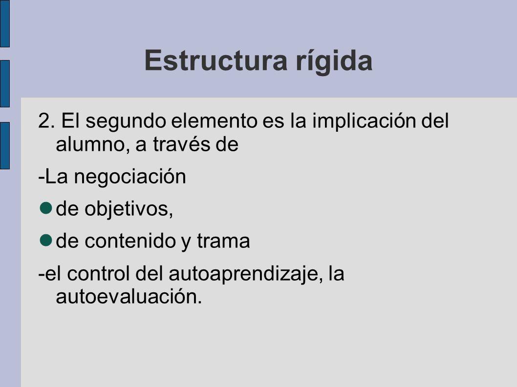 Estructura rígida 2. El segundo elemento es la implicación del alumno, a través de -La negociación de objetivos, de contenido y trama -el control del