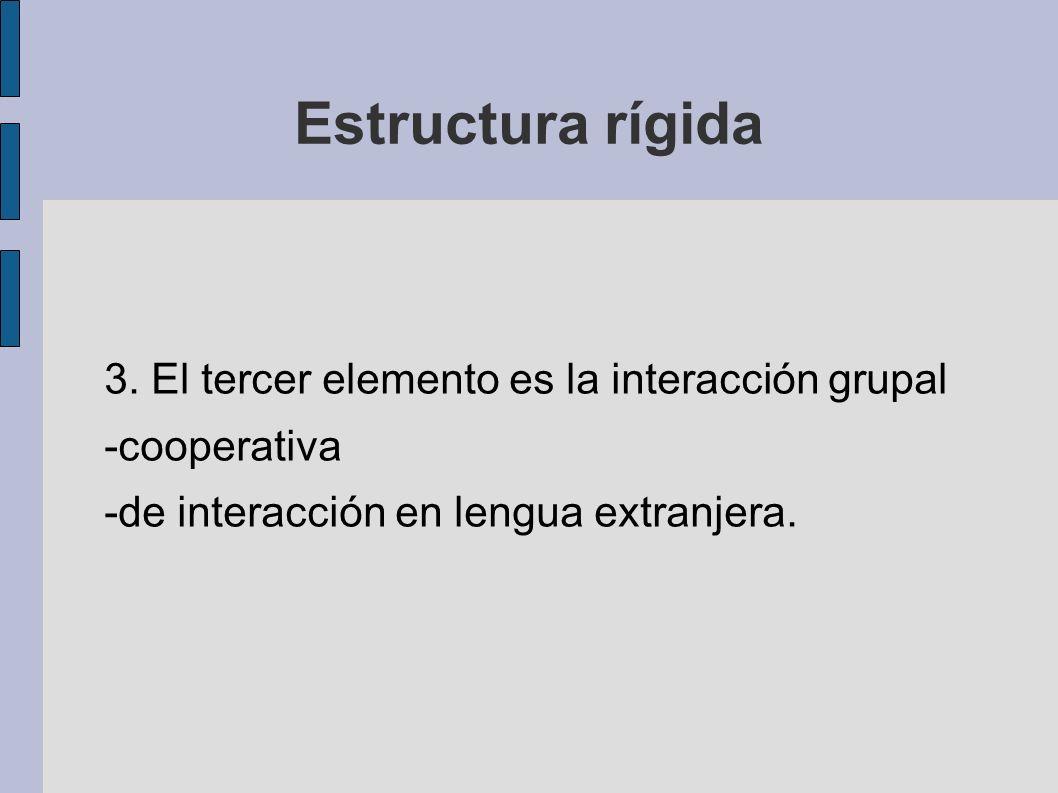 Estructura rígida 3. El tercer elemento es la interacción grupal -cooperativa -de interacción en lengua extranjera.