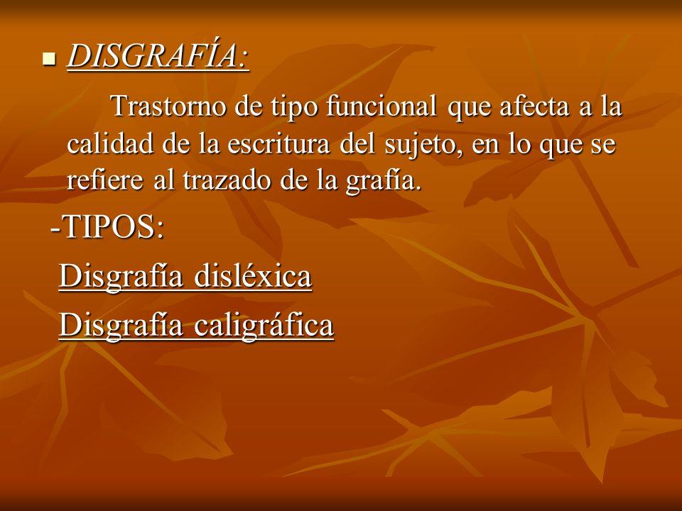 DISGRAFÍA: DISGRAFÍA: Trastorno de tipo funcional que afecta a la calidad de la escritura del sujeto, en lo que se refiere al trazado de la grafía. Tr