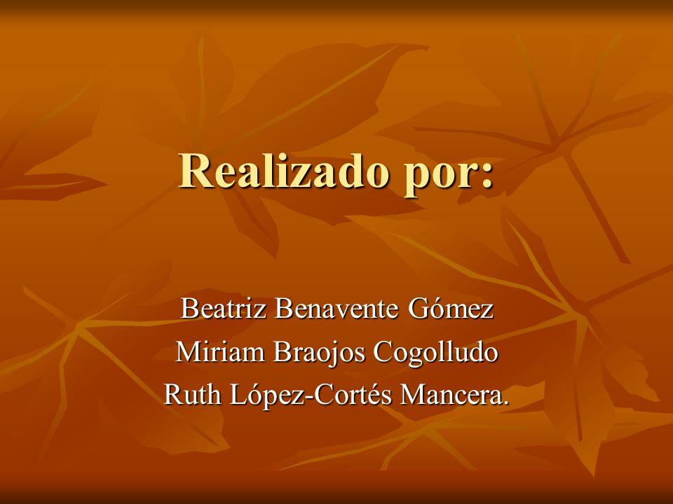 Realizado por: Beatriz Benavente Gómez Miriam Braojos Cogolludo Ruth López-Cortés Mancera.