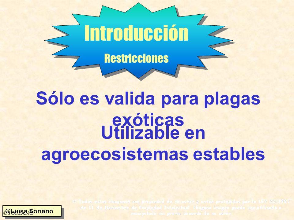 ©Luisa Soriano ©SORIANO Introducción Restricciones Sólo es valida para plagas exóticas Utilizable en agroecosistemas estables