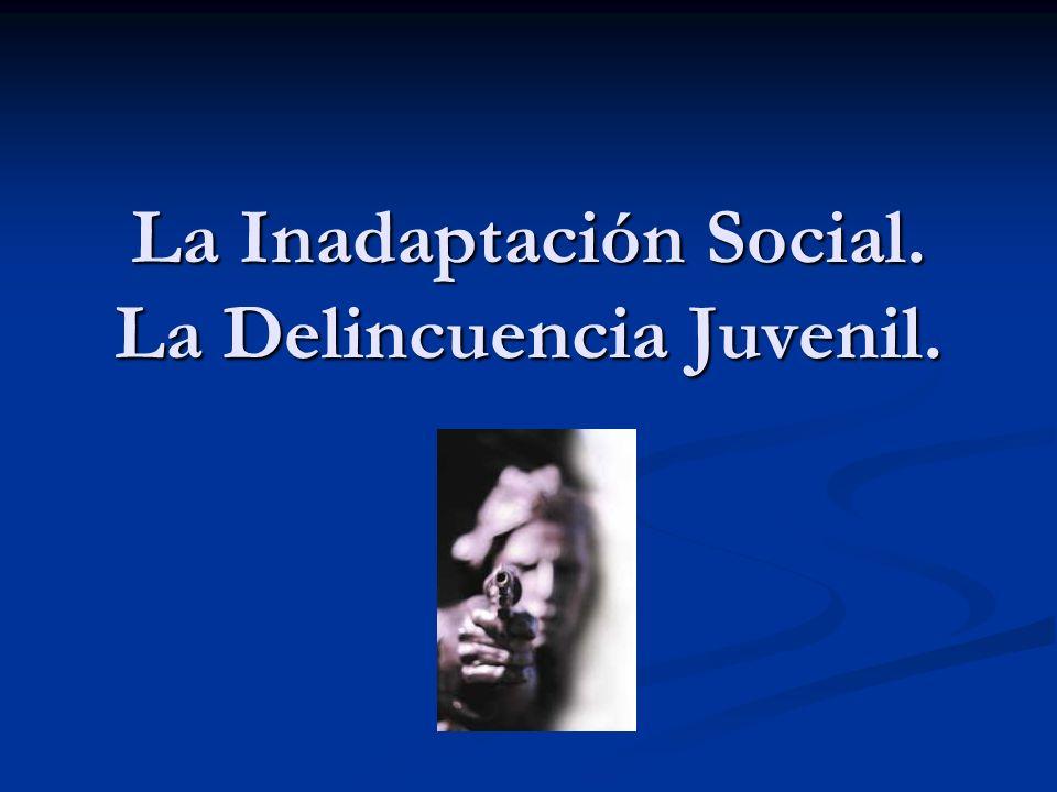 La Inadaptación Social. La Delincuencia Juvenil.