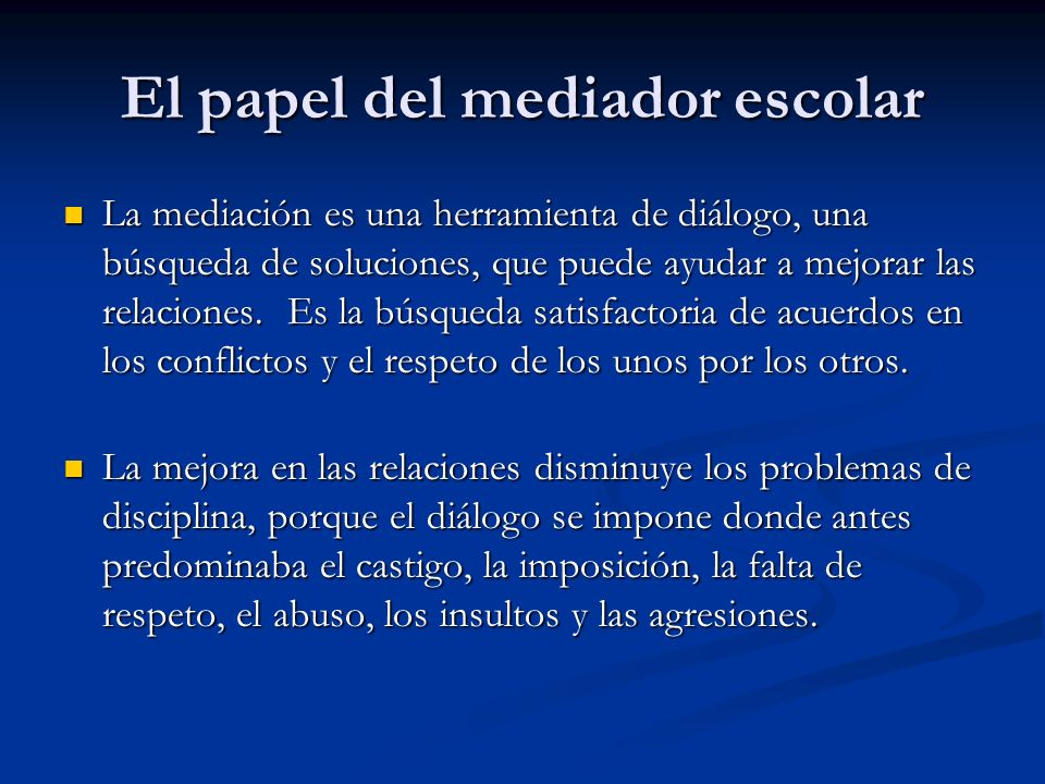 El papel del mediador escolar La mediación es una herramienta de diálogo, una búsqueda de soluciones, que puede ayudar a mejorar las relaciones. Es la