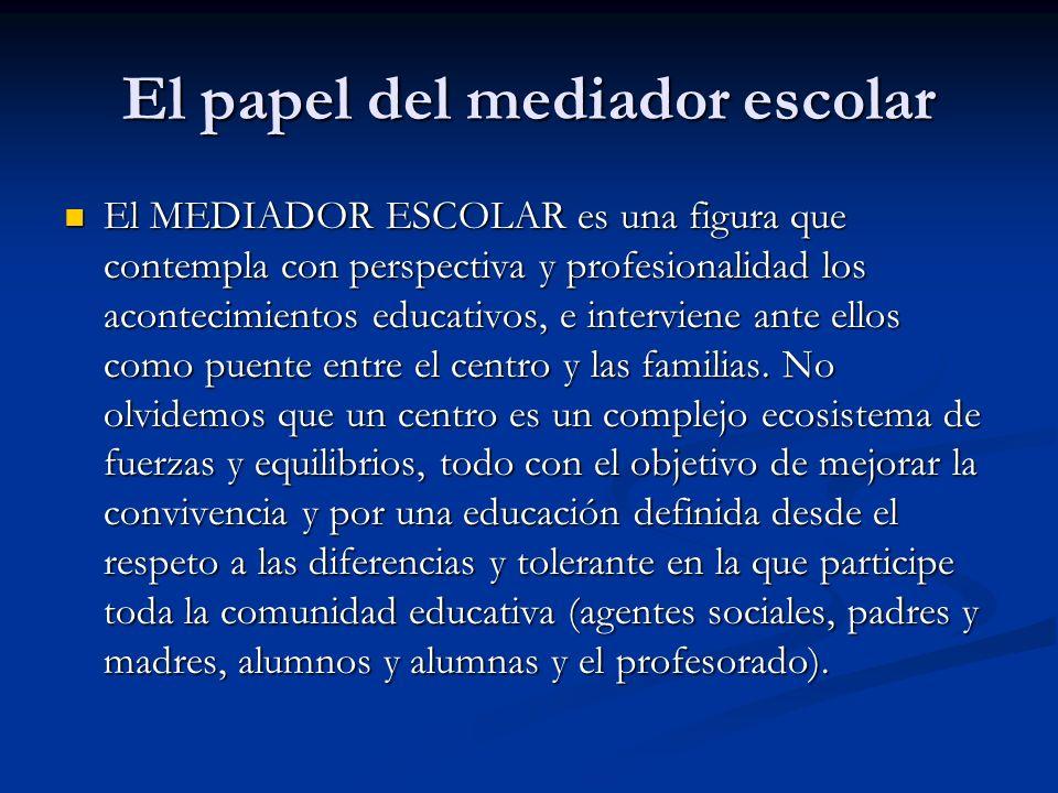El papel del mediador escolar El MEDIADOR ESCOLAR es una figura que contempla con perspectiva y profesionalidad los acontecimientos educativos, e inte