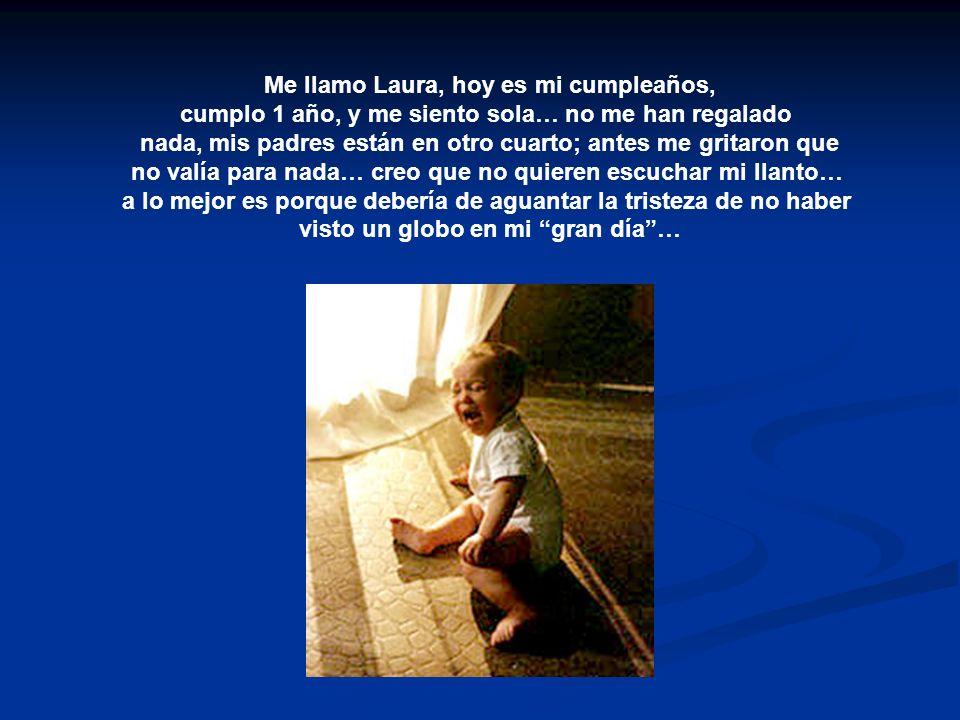 Me llamo Laura, hoy es mi cumpleaños, cumplo 1 año, y me siento sola… no me han regalado nada, mis padres están en otro cuarto; antes me gritaron que