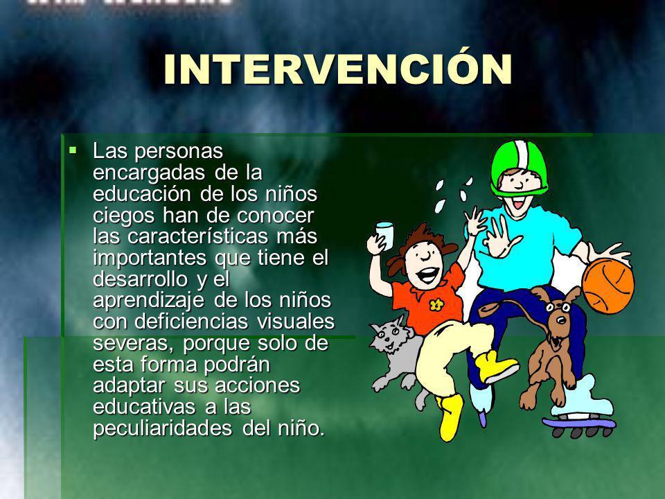 INTERVENCIÓN Las personas encargadas de la educación de los niños ciegos han de conocer las características más importantes que tiene el desarrollo y
