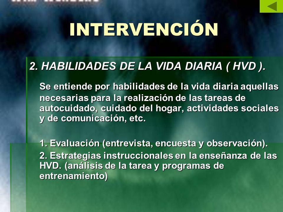 INTERVENCIÓN 2. HABILIDADES DE LA VIDA DIARIA ( HVD ). Se entiende por habilidades de la vida diaria aquellas necesarias para la realización de las ta