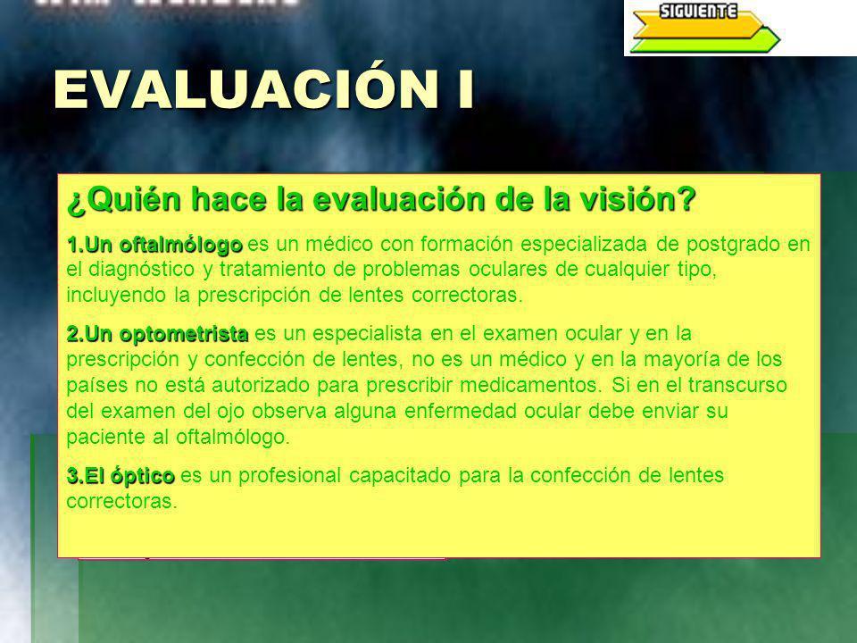 EVALUACIÓN I ¿Quién hace la evaluación de la visión? 1.Un oftalmólogo 1.Un oftalmólogo es un médico con formación especializada de postgrado en el dia
