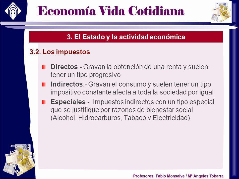 3. El Estado y la actividad económica Directos.- Gravan la obtención de una renta y suelen tener un tipo progresivo Indirectos.- Gravan el consumo y s