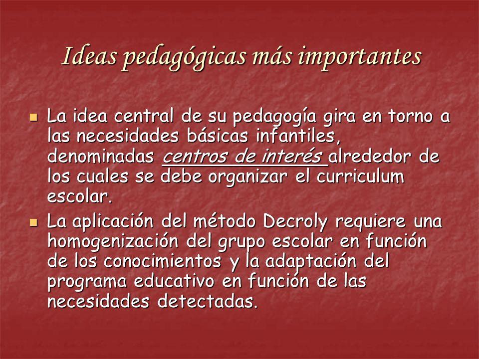 Ideas pedagógicas más importantes La idea central de su pedagogía gira en torno a las necesidades básicas infantiles, denominadas centros de interés a