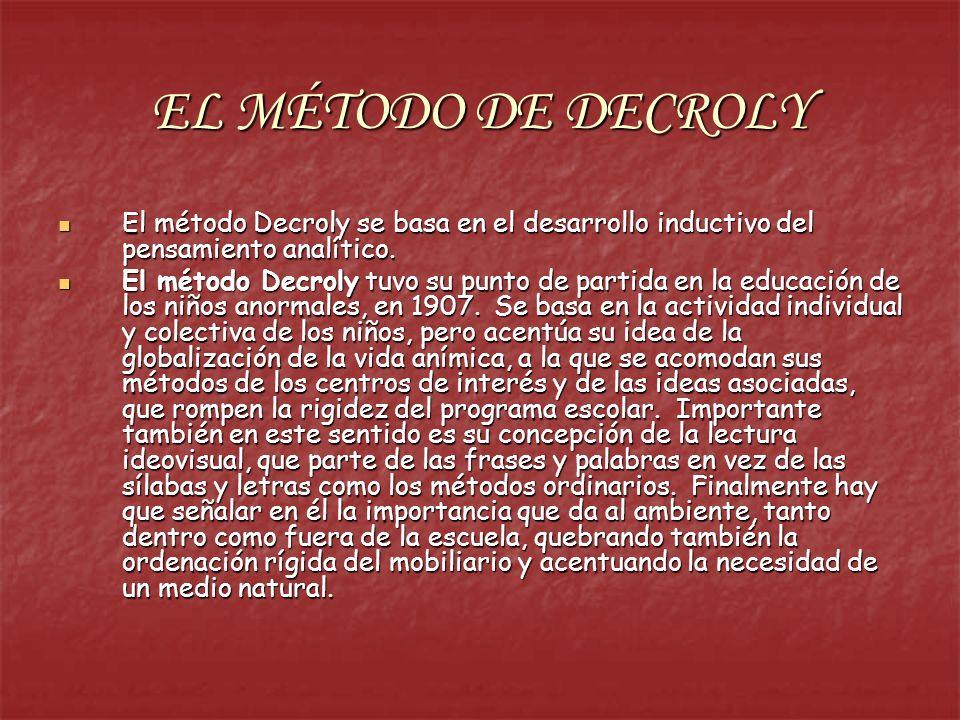 EL MÉTODO DE DECROLY El método Decroly se basa en el desarrollo inductivo del pensamiento analítico. El método Decroly se basa en el desarrollo induct