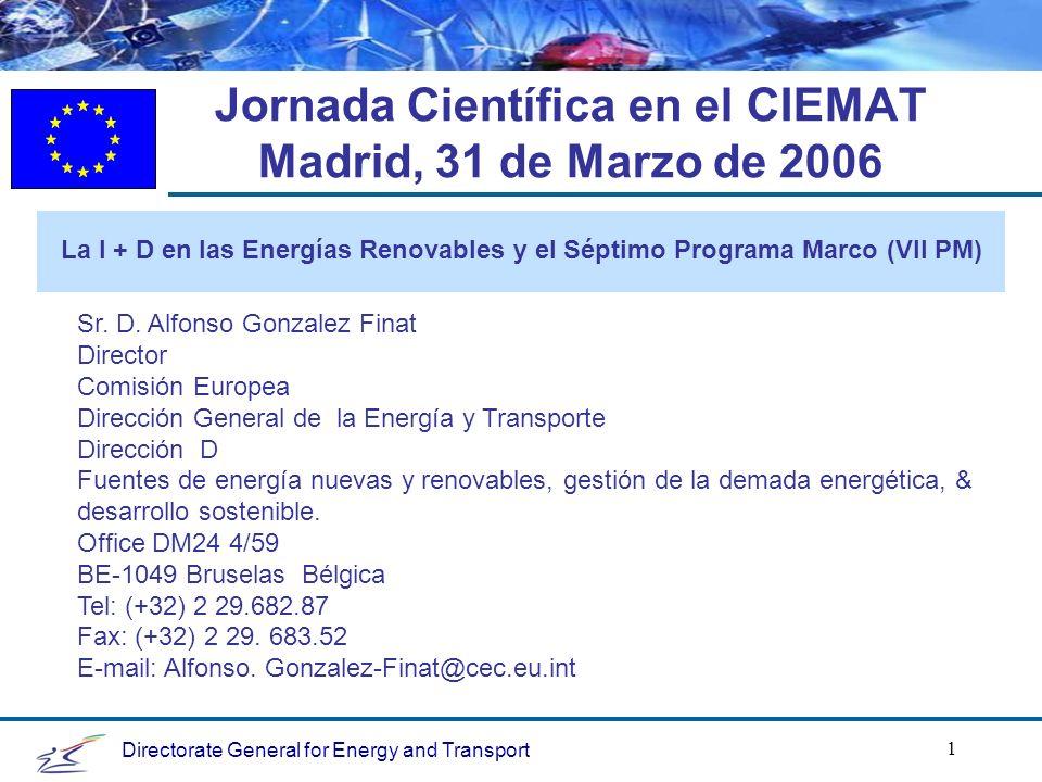 Directorate General for Energy and Transport 1 Jornada Científica en el CIEMAT Madrid, 31 de Marzo de 2006 La I + D en las Energías Renovables y el Séptimo Programa Marco (VII PM) Sr.