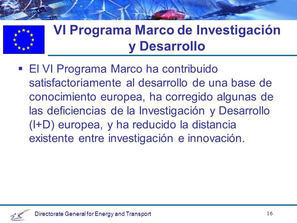 Directorate General for Energy and Transport 16 VI Programa Marco de Investigación y Desarrollo El VI Programa Marco ha contribuido satisfactoriamente al desarrollo de una base de conocimiento europea, ha corregido algunas de las deficiencias de la Investigación y Desarrollo (I+D) europea, y ha reducido la distancia existente entre investigación e innovación.
