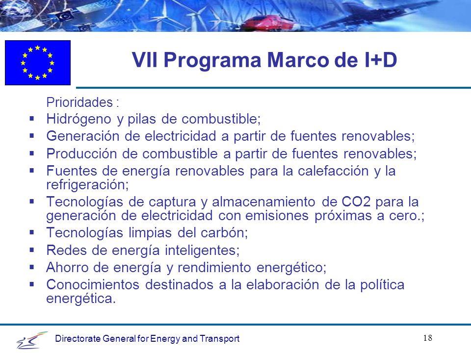 Directorate General for Energy and Transport 18 VII Programa Marco de I+D Prioridades : Hidrógeno y pilas de combustible; Generación de electricidad a partir de fuentes renovables; Producción de combustible a partir de fuentes renovables; Fuentes de energía renovables para la calefacción y la refrigeración; Tecnologías de captura y almacenamiento de CO2 para la generación de electricidad con emisiones próximas a cero.; Tecnologías limpias del carbón; Redes de energía inteligentes; Ahorro de energía y rendimiento energético; Conocimientos destinados a la elaboración de la política energética.
