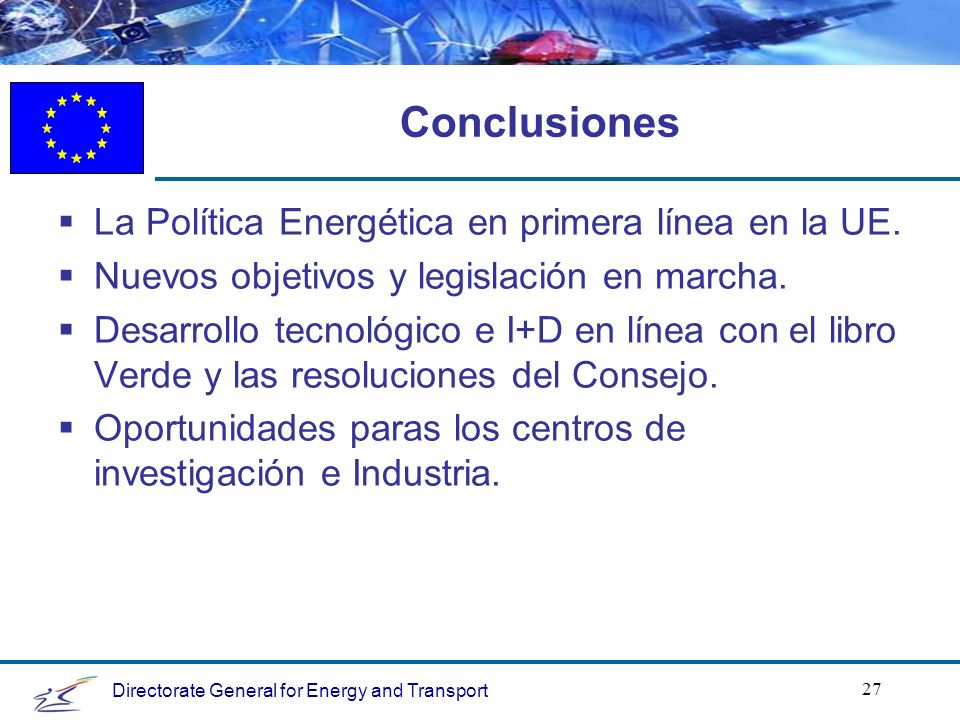 Directorate General for Energy and Transport 27 Conclusiones La Política Energética en primera línea en la UE.