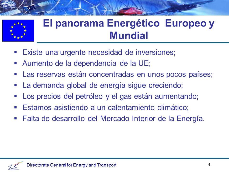 Directorate General for Energy and Transport 4 El panorama Energético Europeo y Mundial Existe una urgente necesidad de inversiones; Aumento de la dependencia de la UE; Las reservas están concentradas en unos pocos países; La demanda global de energía sigue creciendo; Los precios del petróleo y el gas están aumentando; Estamos asistiendo a un calentamiento climático; Falta de desarrollo del Mercado Interior de la Energía.