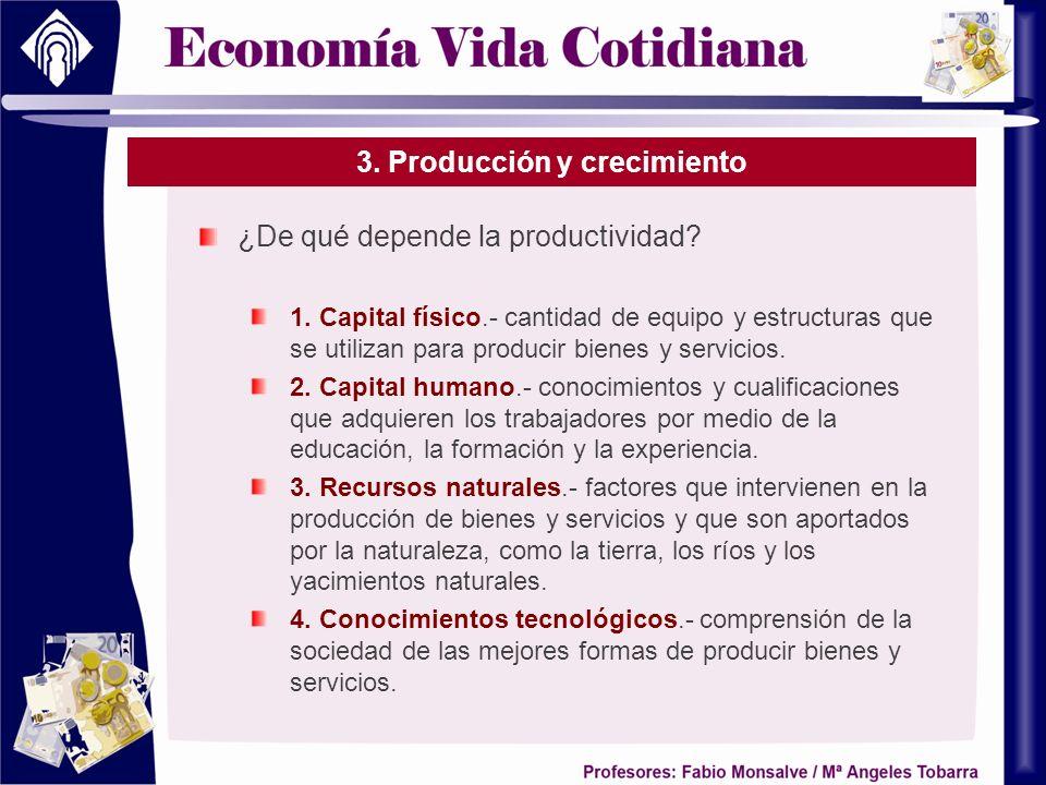 3. Producción y crecimiento ¿De qué depende la productividad? 1. Capital físico.- cantidad de equipo y estructuras que se utilizan para producir biene
