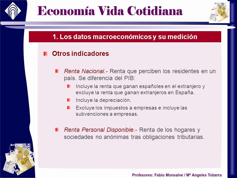 1. Los datos macroeconómicos y su medición Otros indicadores Renta Nacional.- Renta que perciben los residentes en un país. Se diferencia del PIB: Inc