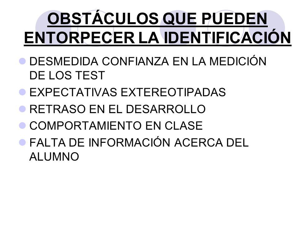 OBSTÁCULOS QUE PUEDEN ENTORPECER LA IDENTIFICACIÓN DESMEDIDA CONFIANZA EN LA MEDICIÓN DE LOS TEST EXPECTATIVAS EXTEREOTIPADAS RETRASO EN EL DESARROLLO
