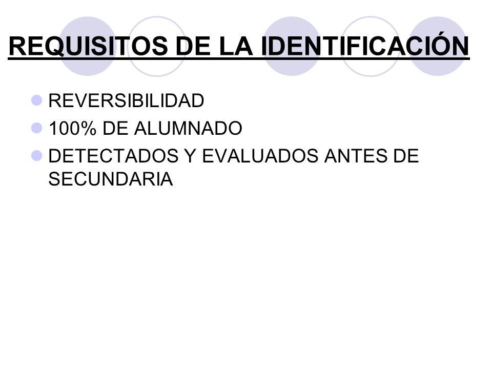 REQUISITOS DE LA IDENTIFICACIÓN REVERSIBILIDAD 100% DE ALUMNADO DETECTADOS Y EVALUADOS ANTES DE SECUNDARIA