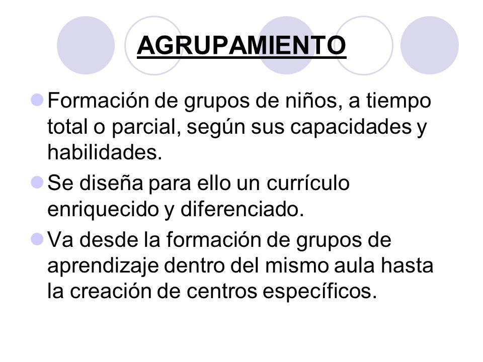 AGRUPAMIENTO Formación de grupos de niños, a tiempo total o parcial, según sus capacidades y habilidades. Se diseña para ello un currículo enriquecido