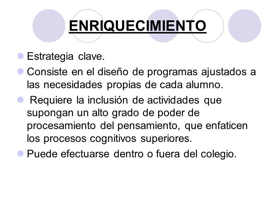 ENRIQUECIMIENTO Estrategia clave. Consiste en el diseño de programas ajustados a las necesidades propias de cada alumno. Requiere la inclusión de acti