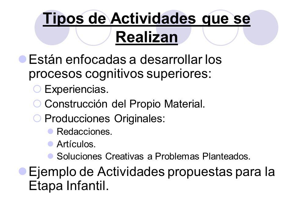 Tipos de Actividades que se Realizan Están enfocadas a desarrollar los procesos cognitivos superiores: Experiencias. Construcción del Propio Material.