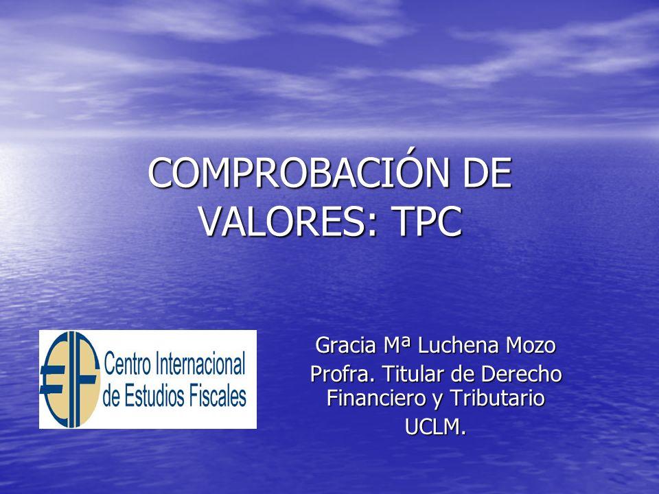 COMPROBACIÓN DE VALORES: TPC Gracia Mª Luchena Mozo Profra. Titular de Derecho Financiero y Tributario UCLM.
