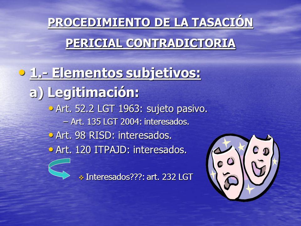 PROCEDIMIENTO DE LA TASACIÓN PERICIAL CONTRADICTORIA 1.- Elementos subjetivos: 1.- Elementos subjetivos: a) Legitimación: Art. 52.2 LGT 1963: sujeto p