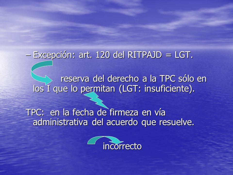 –Excepción: art. 120 del RITPAJD = LGT. reserva del derecho a la TPC sólo en los I que lo permitan (LGT: insuficiente). TPC: en la fecha de firmeza en