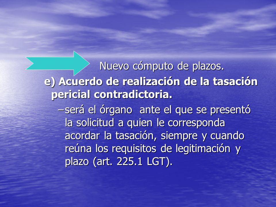 Nuevo cómputo de plazos. e) Acuerdo de realización de la tasación pericial contradictoria. –será el órgano ante el que se presentó la solicitud a quie