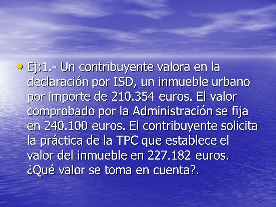 Ej:1.- Un contribuyente valora en la declaración por ISD, un inmueble urbano por importe de 210.354 euros. El valor comprobado por la Administración s