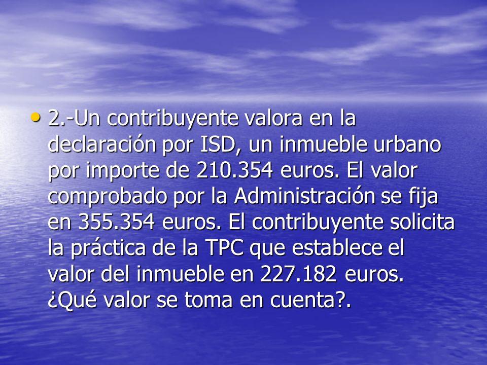 2.-Un contribuyente valora en la declaración por ISD, un inmueble urbano por importe de 210.354 euros. El valor comprobado por la Administración se fi