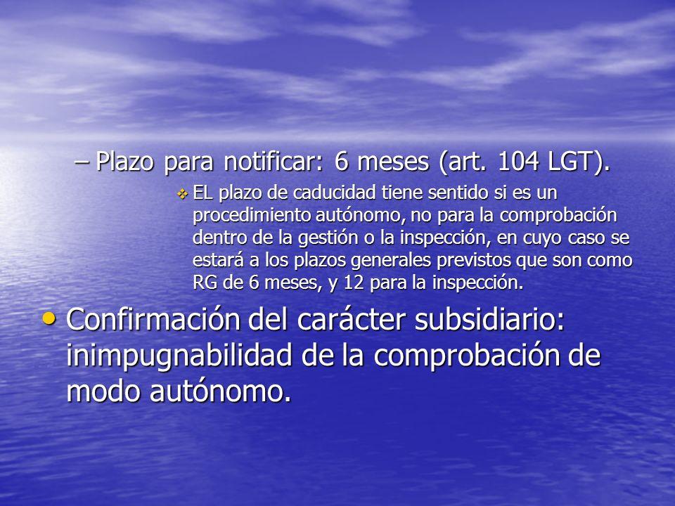 –Plazo para notificar: 6 meses (art. 104 LGT). EL plazo de caducidad tiene sentido si es un procedimiento autónomo, no para la comprobación dentro de