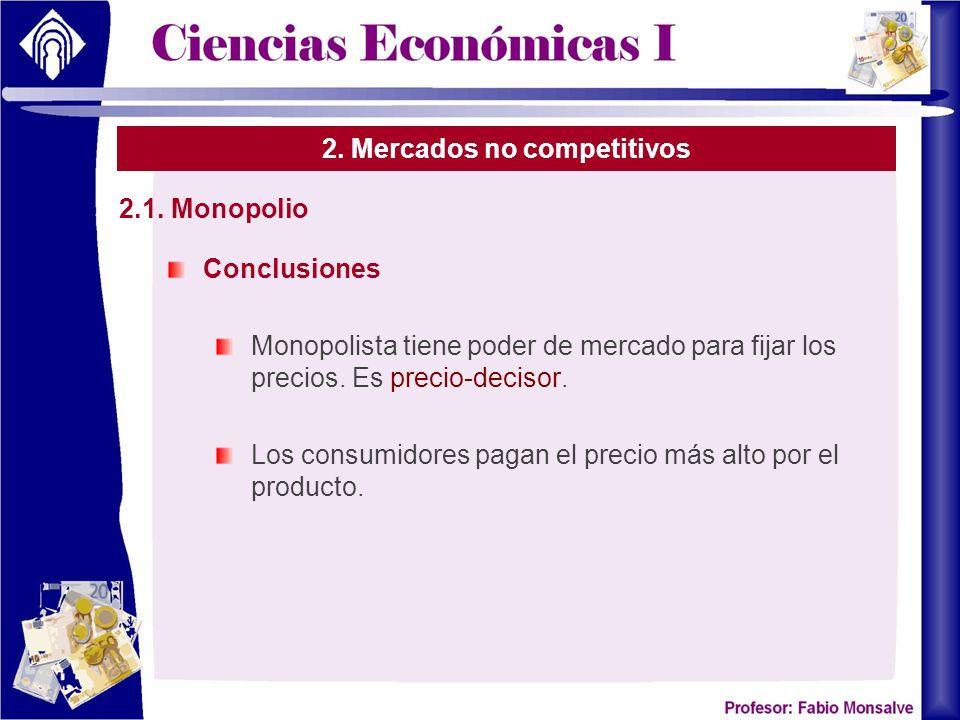 2. Mercados no competitivos Conclusiones Monopolista tiene poder de mercado para fijar los precios. Es precio-decisor. Los consumidores pagan el preci