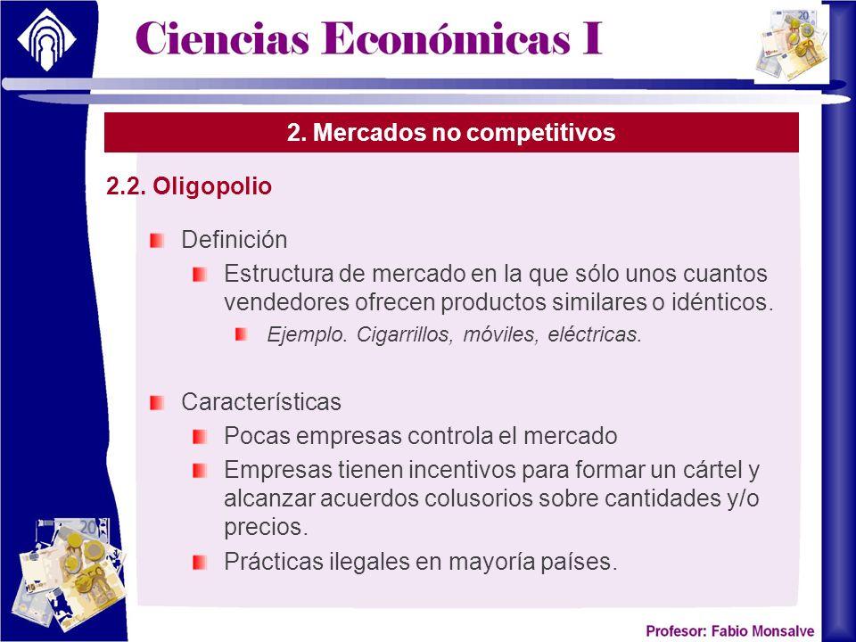 2. Mercados no competitivos Definición Estructura de mercado en la que sólo unos cuantos vendedores ofrecen productos similares o idénticos. Ejemplo.