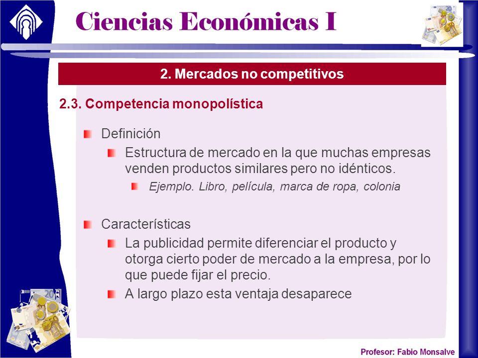 2. Mercados no competitivos Definición Estructura de mercado en la que muchas empresas venden productos similares pero no idénticos. Ejemplo. Libro, p