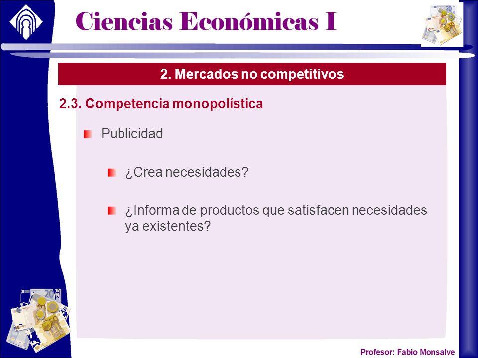 2. Mercados no competitivos Publicidad ¿Crea necesidades? ¿Informa de productos que satisfacen necesidades ya existentes? 2.3. Competencia monopolísti