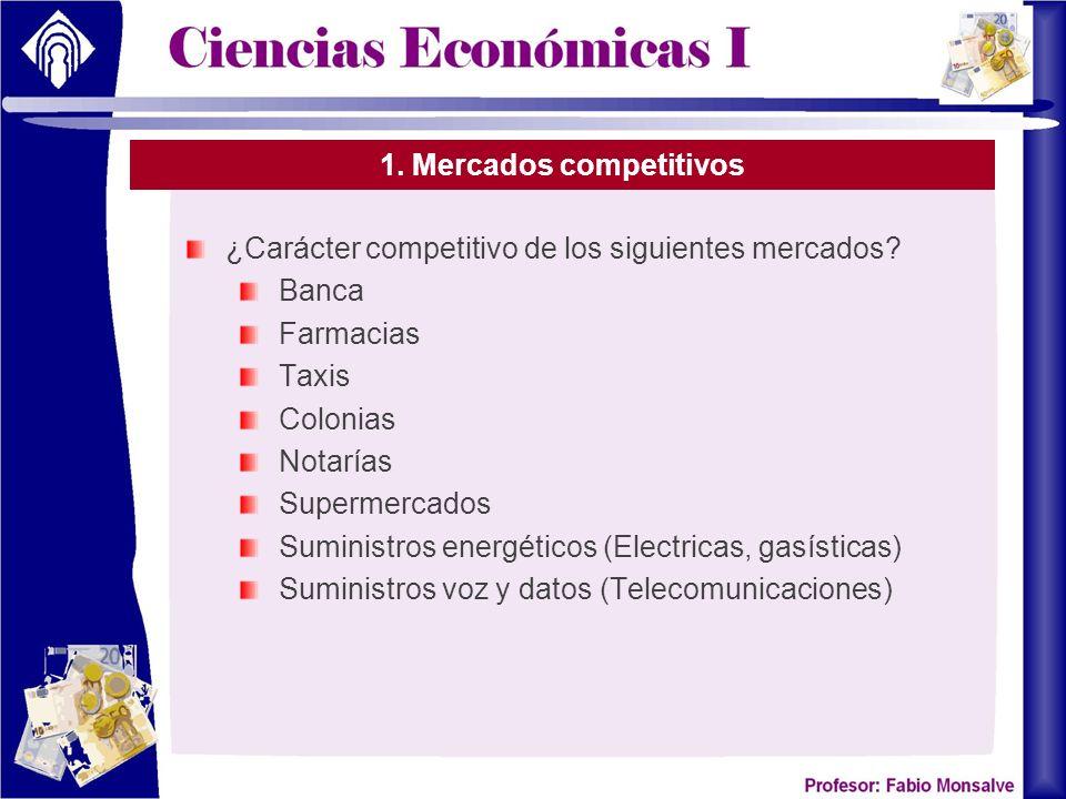 1. Mercados competitivos ¿Carácter competitivo de los siguientes mercados? Banca Farmacias Taxis Colonias Notarías Supermercados Suministros energétic