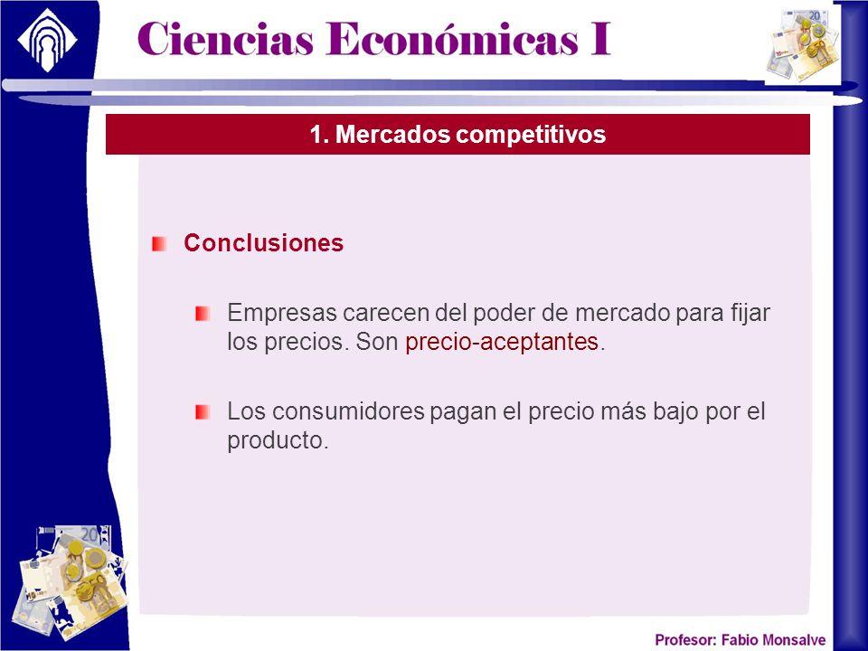 1. Mercados competitivos Conclusiones Empresas carecen del poder de mercado para fijar los precios. Son precio-aceptantes. Los consumidores pagan el p