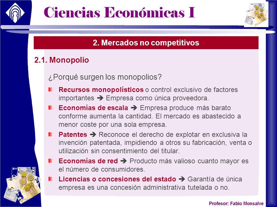 2. Mercados no competitivos ¿Porqué surgen los monopolios? Recursos monopolísticos o control exclusivo de factores importantes Empresa como única prov