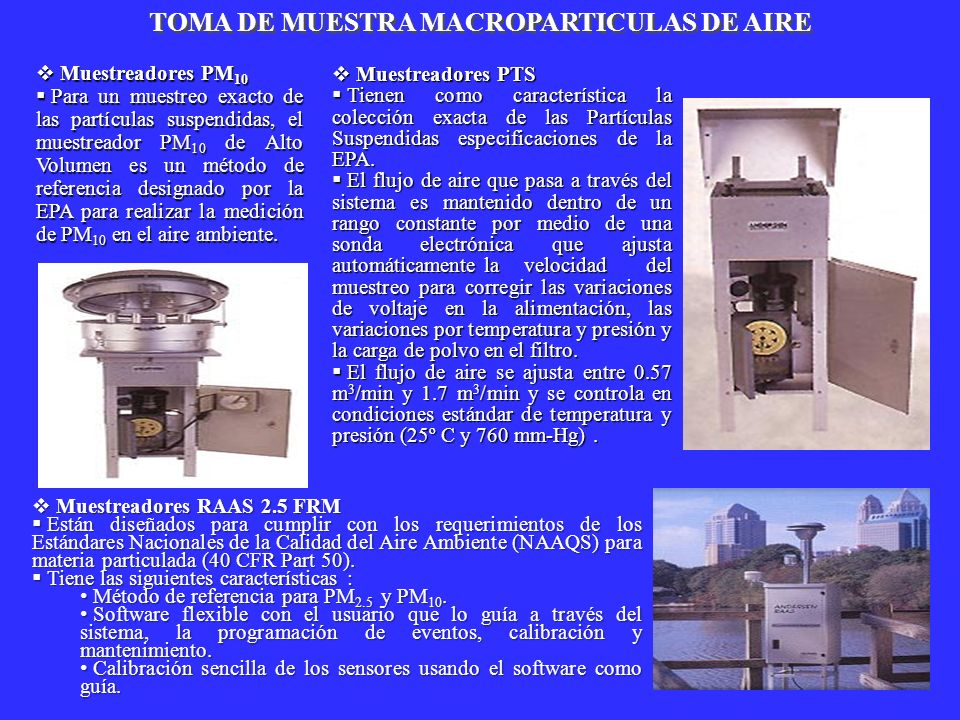 Muestreadores PM 10 Muestreadores PM 10 Para un muestreo exacto de las partículas suspendidas, el muestreador PM 10 de Alto Volumen es un método de re