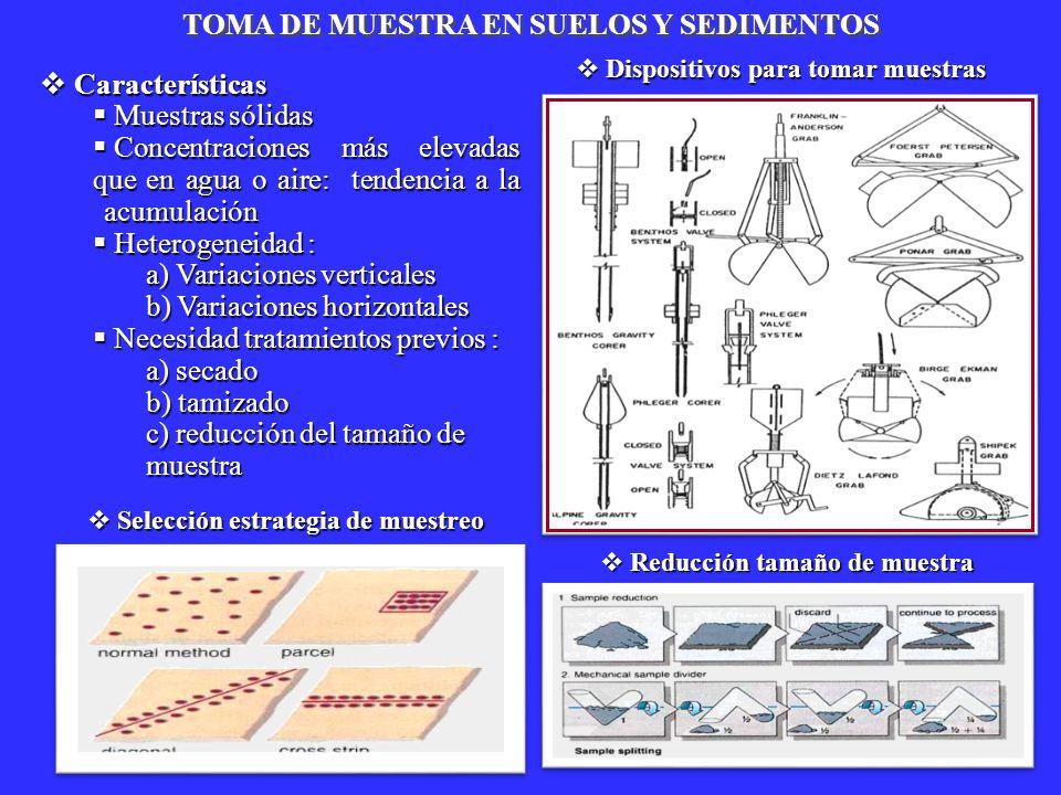 TOMA DE MUESTRA EN SUELOS Y SEDIMENTOS Características Características Muestras sólidas Muestras sólidas Concentraciones más elevadas que en agua o ai