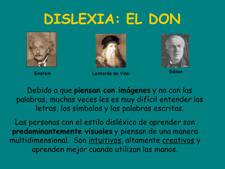 DISLEXIA: EL DON Einstein Edison Leonardo da Vinci Debido a que piensan con imágenes y no con las palabras, muchas veces les es muy difícil entender l