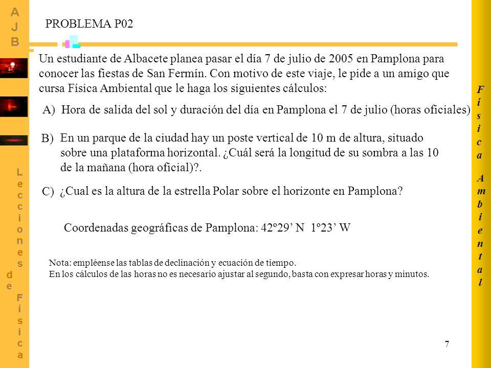 8 AmbientalAmbiental FísicaFísica Relación entre hora solar local y hora solar estándar HSE = HSL - 4·(L s -L e ) - E t Ángulo horario a la salida del sol: Coordenadas geográficas de Pamplona: 42º29 N 1º23 W Duración del día (horas) Declinación del 7 julio 2005: = +22.69º Ecuación de tiempo E t = -4.60 min Latitud = 42.48º Salida del sol: HSL -4.60 min 0 +1.38º HSE = 4 h 30 min + 10 min = 4 h 40 min Hora oficial = = 4 h 40 min + 2 h = 6 h 40 min (horario verano) Apartado A)