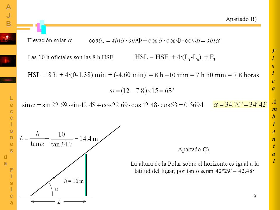 9 Apartado B) Elevación solar Las 10 h oficiales son las 8 h HSE HSL = HSE + 4·(L s -L e ) + E t HSL = 8 h + 4·(0-1.38) min + (-4.60 min) = 8 h –10 mi