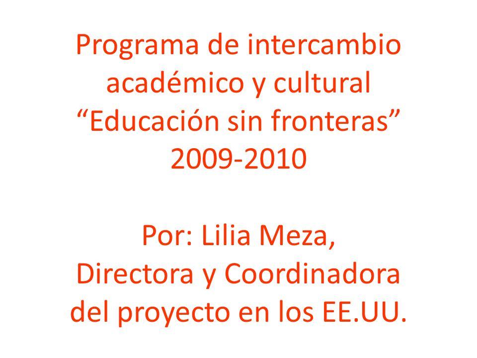 Programa de intercambio académico y cultural Educación sin fronteras 2009-2010 Por: Lilia Meza, Directora y Coordinadora del proyecto en los EE.UU.